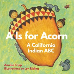 """""""A Is For Acorn: A California Indian ABC,"""" an alphabet board book, welcomes youngsters of all cultures into the abundant world of Native California. By Analisa Tripp."""